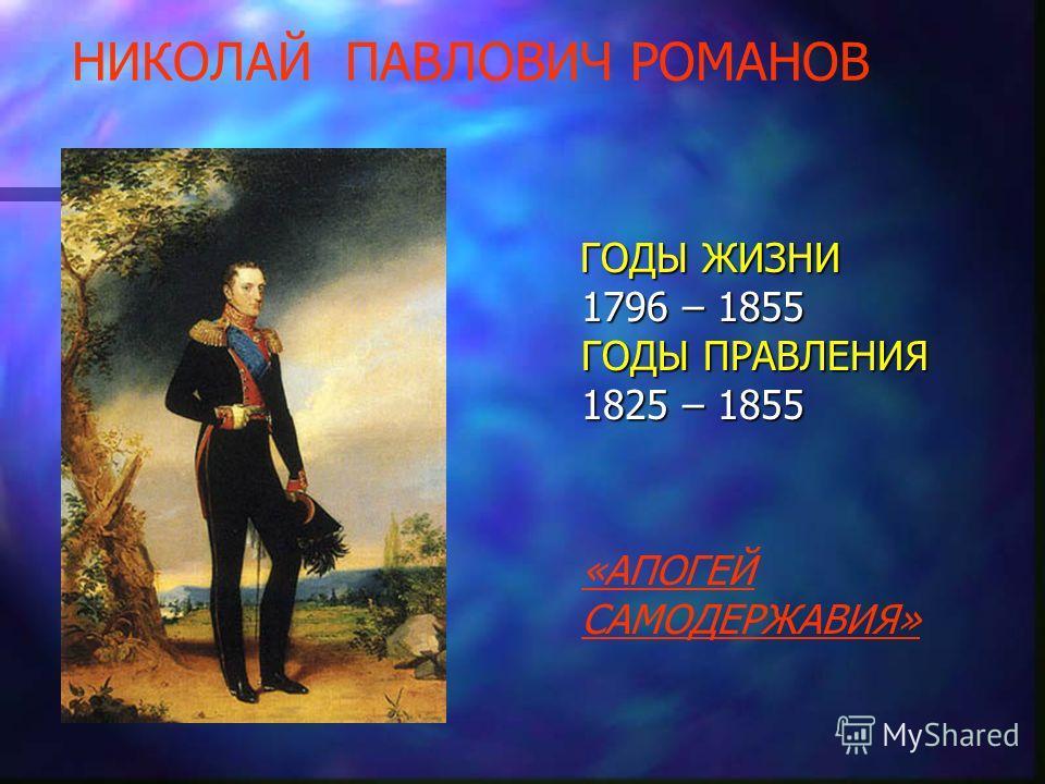 НИКОЛАЙ ПАВЛОВИЧ РОМАНОВ ГОДЫ ЖИЗНИ 1796 – 1855 ГОДЫ ПРАВЛЕНИЯ 1825 – 1855 «АПОГЕЙ САМОДЕРЖАВИЯ»