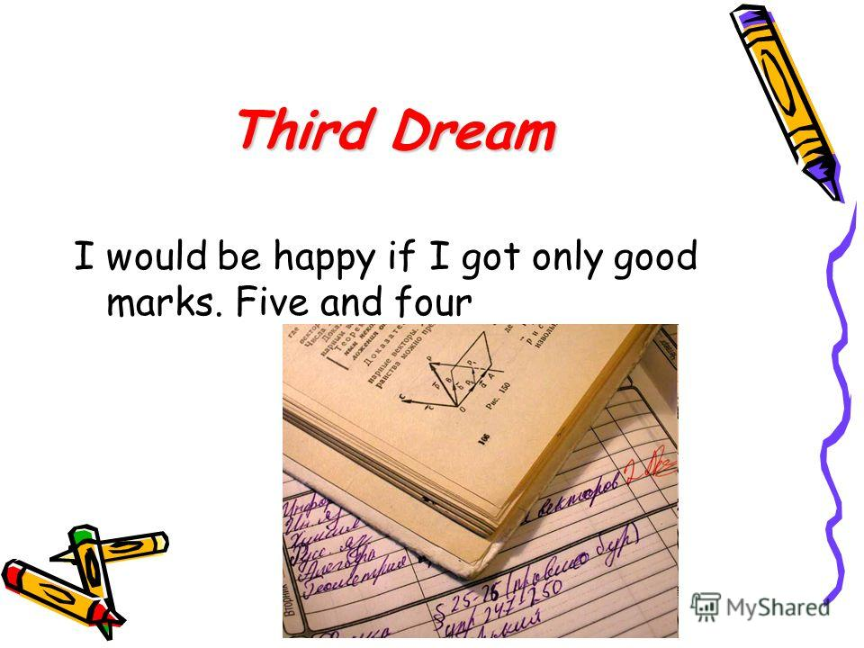 Third Dream I would be happy if I got only good marks. Five and four