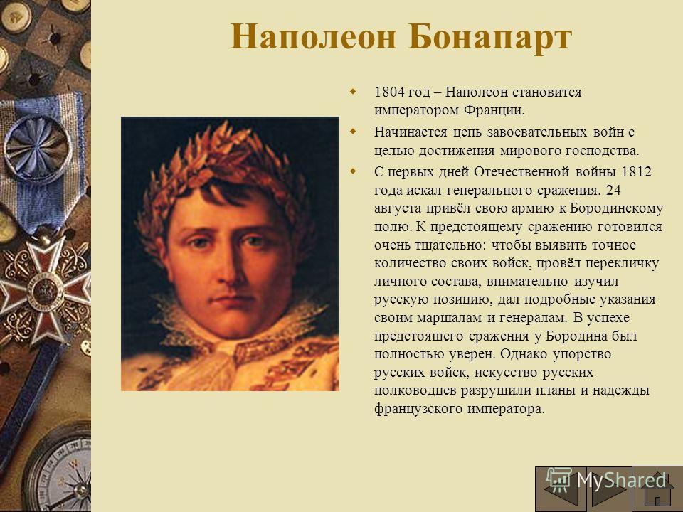Наполеон Бонапарт 1804 год – Наполеон становится императором Франции. Начинается цепь завоевательных войн с целью достижения мирового господства. С первых дней Отечественной войны 1812 года искал генерального сражения. 24 августа привёл свою армию к