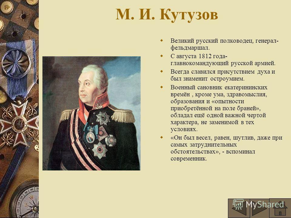 М. И. Кутузов Великий русский полководец, генерал- фельдмаршал. С августа 1812 года- главнокомандующий русской армией. Всегда славился присутствием духа и был знаменит остроумием. Военный сановник екатерининских времён, кроме ума, здравомыслия, образ