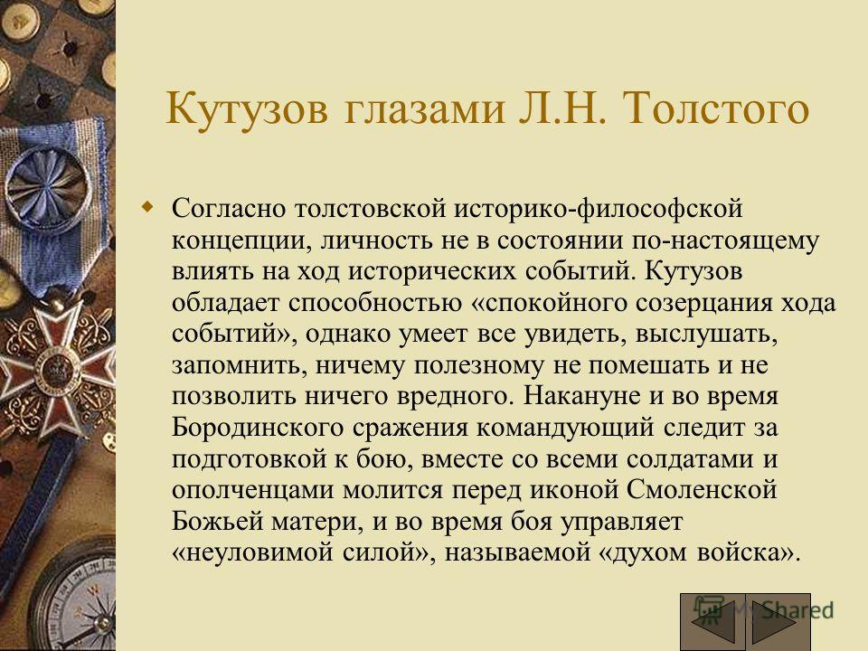 Кутузов глазами Л.Н. Толстого Согласно толстовской историко-философской концепции, личность не в состоянии по-настоящему влиять на ход исторических событий. Кутузов обладает способностью «спокойного созерцания хода событий», однако умеет все увидеть,
