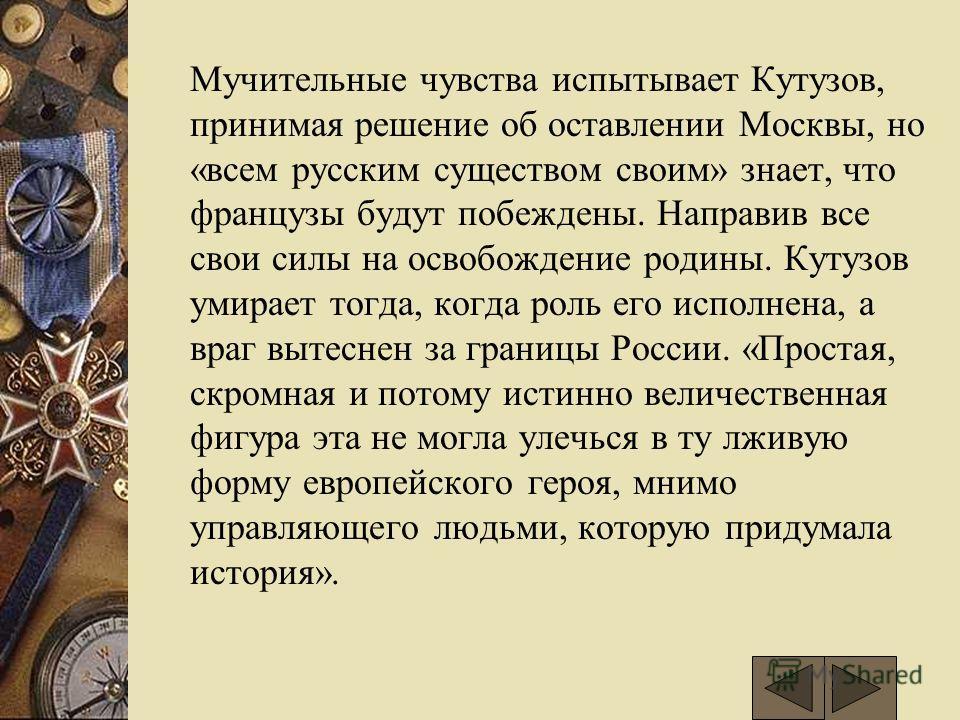 Мучительные чувства испытывает Кутузов, принимая решение об оставлении Москвы, но «всем русским существом своим» знает, что французы будут побеждены. Направив все свои силы на освобождение родины. Кутузов умирает тогда, когда роль его исполнена, а вр