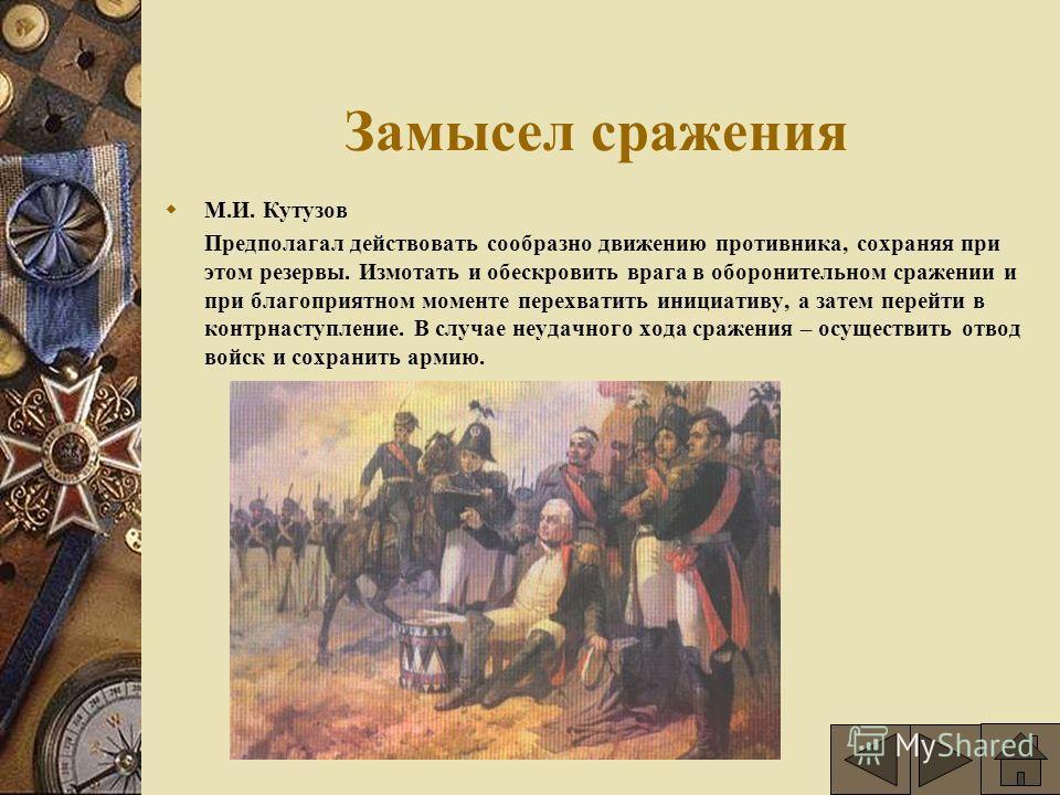Замысел сражения М.И. Кутузов Предполагал действовать сообразно движению противника, сохраняя при этом резервы. Измотать и обескровить врага в оборонительном сражении и при благоприятном моменте перехватить инициативу, а затем перейти в контрнаступле