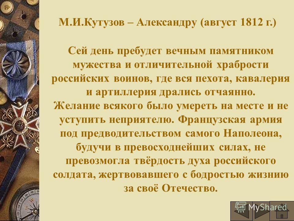 Сей день пребудет вечным памятником мужества и отличительной храбрости российских воинов, где вся пехота, кавалерия и артиллерия дрались отчаянно. Желание всякого было умереть на месте и не уступить неприятелю. Французская армия под предводительством