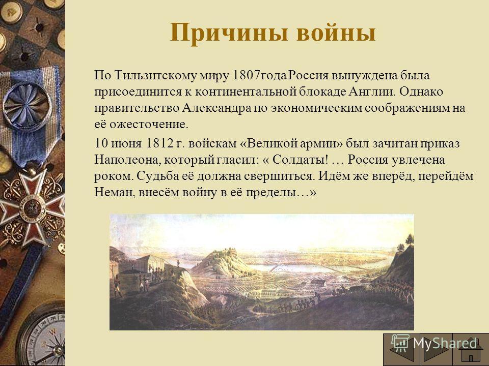 Причины войны По Тильзитскому миру 1807года Россия вынуждена была присоединится к континентальной блокаде Англии. Однако правительство Александра по экономическим соображениям на её ожесточение. 10 июня 1812 г. войскам «Великой армии» был зачитан при