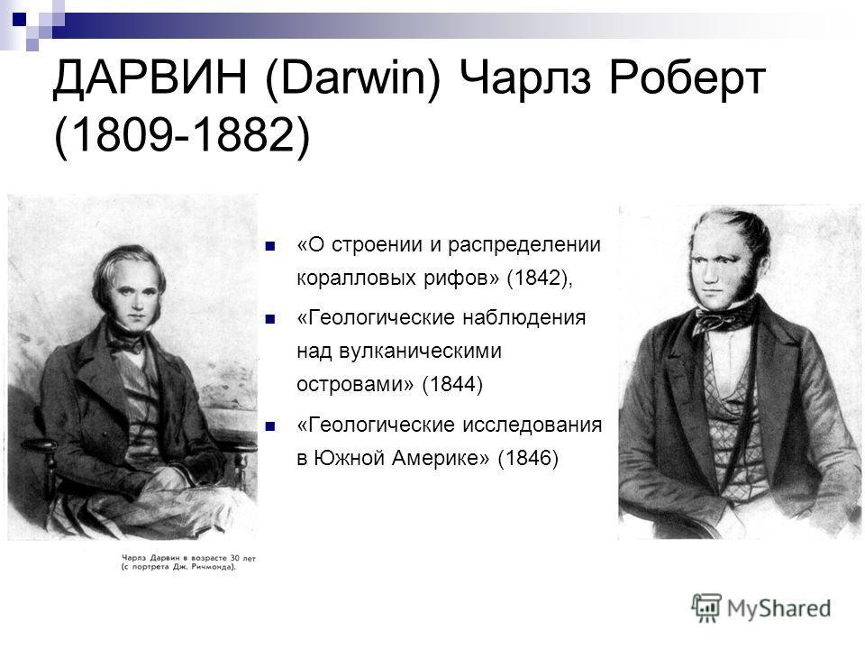 ДАРВИН (Darwin) Чарлз Роберт (1809-1882) «О строении и распределении коралловых рифов» (1842), «Геологические наблюдения над вулканическими островами» (1844) «Геологические исследования в Южной Америке» (1846)