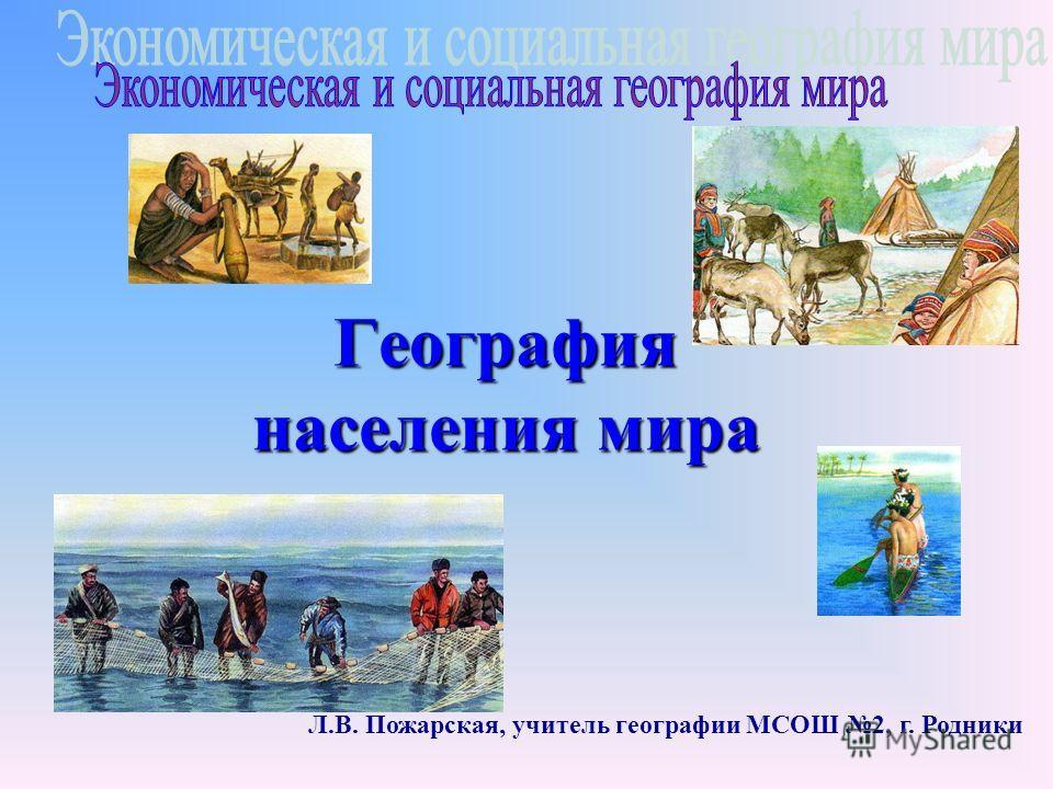 География населения мира Л.В. Пожарская, учитель географии МСОШ 2, г. Родники