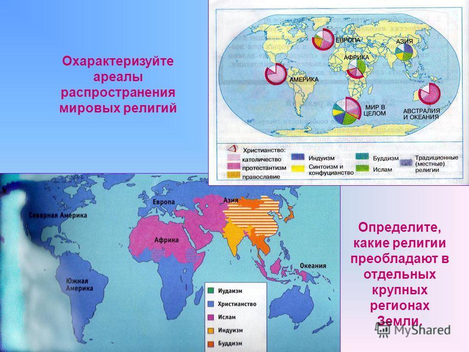 Охарактеризуйте ареалы распространения мировых религий Определите, какие религии преобладают в отдельных крупных регионах Земли.