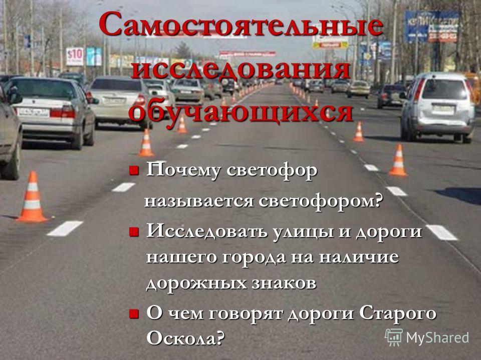 Самостоятельные исследования обучающихся Почему светофор Почему светофор называется светофором? называется светофором? Исследовать улицы и дороги нашего города на наличие дорожных знаков Исследовать улицы и дороги нашего города на наличие дорожных зн