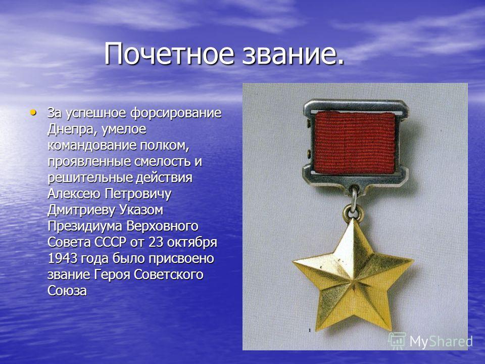 Почетное звание. Почетное звание. За успешное форсирование Днепра, умелое командование полком, проявленные смелость и решительные действия Алексею Петровичу Дмитриеву Указом Президиума Верховного Совета СССР от 23 октября 1943 года было присвоено зва