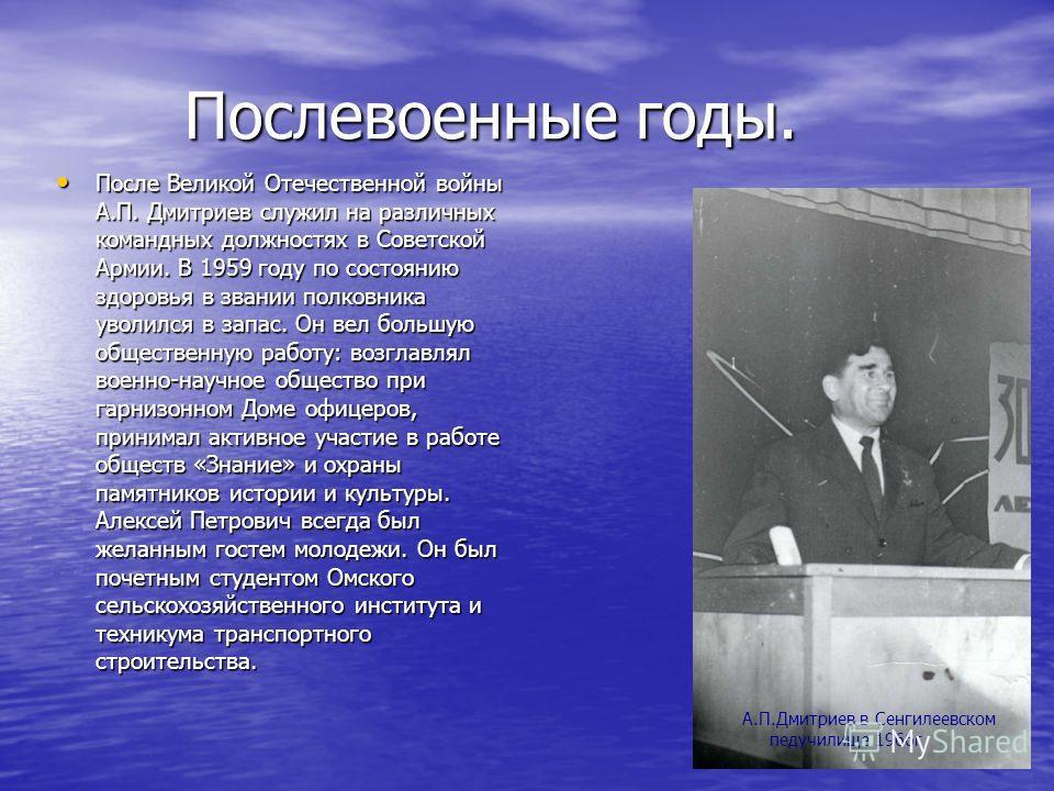 Послевоенные годы. Послевоенные годы. После Великой Отечественной войны А.П. Дмитриев служил на различных командных должностях в Советской Армии. В 1959 году по состоянию здоровья в звании полковника уволился в запас. Он вел большую общественную рабо