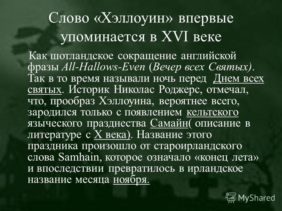 Слово «Хэллоуин» впервые упоминается в XVI веке Как шотландское сокращение английской фразы All-Hallows-Even (Вечер всех Святых). Так в то время называли ночь перед Днем всех святых. Историк Николас Роджерс, отмечал, что, прообраз Хэллоуина, вероятне