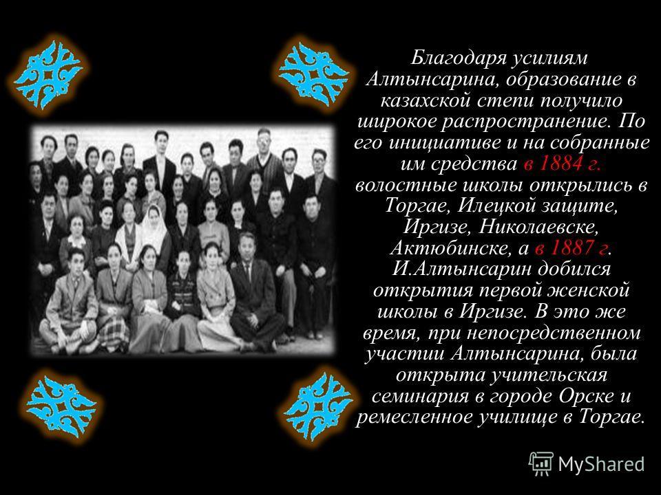 Благодаря усилиям Алтынсарина, образование в казахской степи получило широкое распространение. По его инициативе и на собранные им средства в 1884 г. волостные школы открылись в Торгае, Илецкой защите, Иргизе, Николаевске, Актюбинске, а в 1887 г. И.А