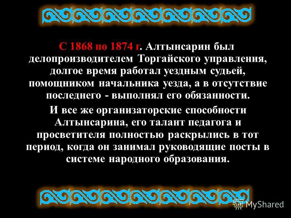 С 1868 по 1874 г. Алтынсарин был делопроизводителем Торгайского управления, долгое время работал уездным судьей, помощником начальника уезда, а в отсутствие последнего - выполнял его обязанности. И все же организаторские способности Алтынсарина, его