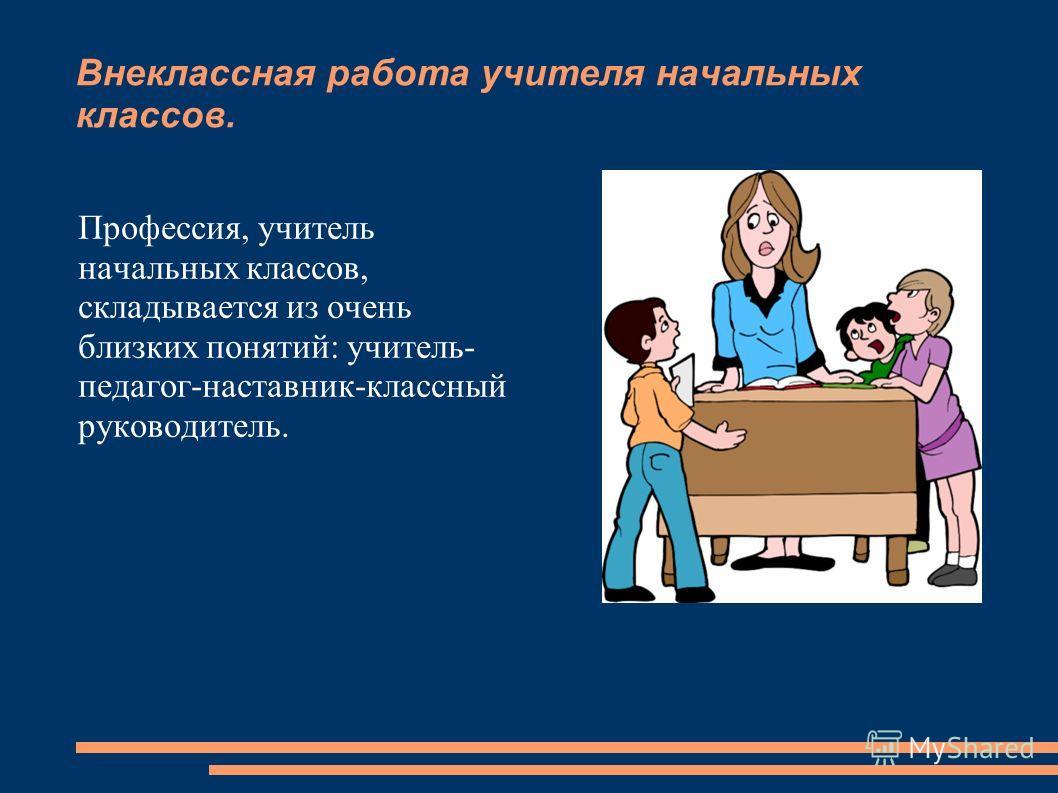 Внеклассная работа учителя начальных классов. Профессия, учитель начальных классов, складывается из очень близких понятий: учитель- педагог-наставник-классный руководитель.
