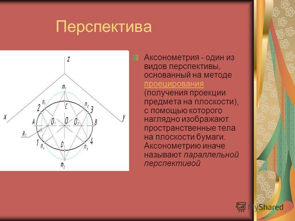 Перспектива Аксонометрия - один из видов перспективы, основанный на методе проецирования (получения проекции предмета на плоскости), с помощью которого наглядно изображают пространственные тела на плоскости бумаги. Аксонометрию иначе называют паралле