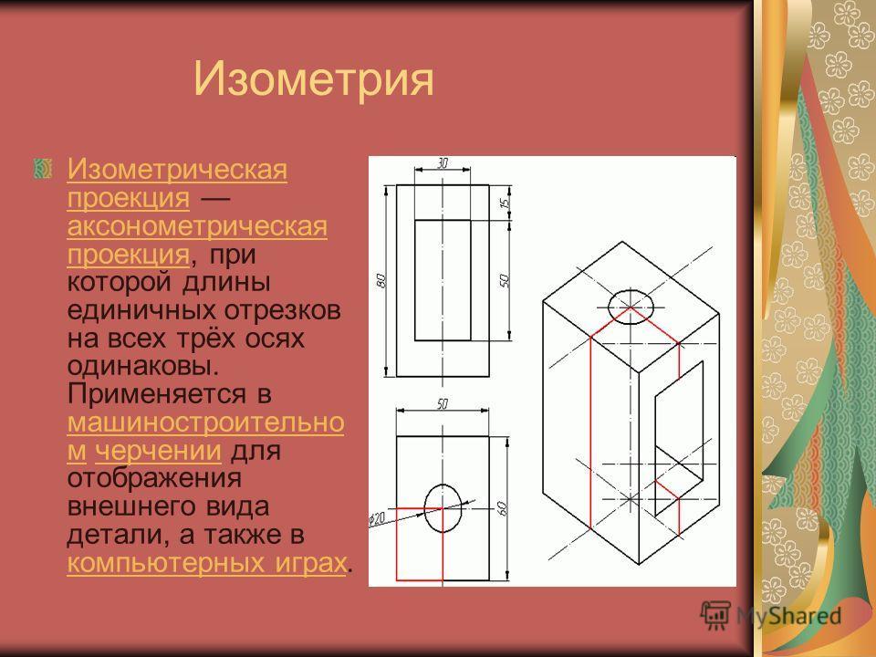 Изометрия Изометрическая проекцияИзометрическая проекция аксонометрическая проекция, при которой длины единичных отрезков на всех трёх осях одинаковы. Применяется в машиностроительно м черчении для отображения внешнего вида детали, а также в компьюте