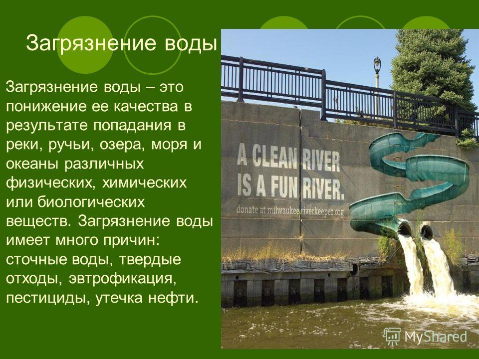 Загрязнение воды Загрязнение воды – это понижение ее качества в результате попадания в реки, ручьи, озера, моря и океаны различных физических, химических или биологических веществ. Загрязнение воды имеет много причин: сточные воды, твердые отходы, эв