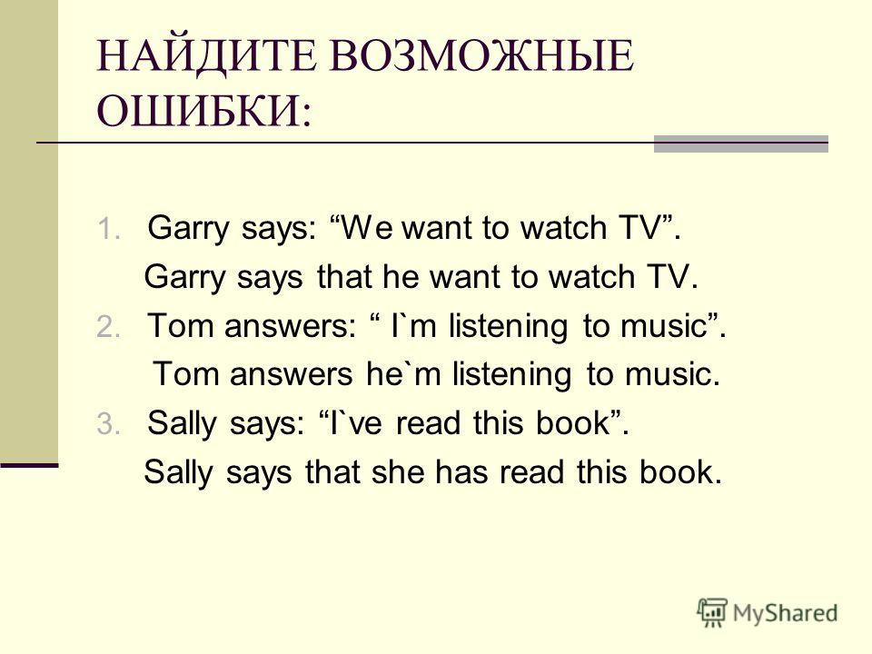 НАЙДИТЕ ВОЗМОЖНЫЕ ОШИБКИ: 1. Garry says: We want to watch TV. Garry says that he want to watch TV. 2. Tom answers: I`m listening to music. Tom answers he`m listening to music. 3. Sally says: I`ve read this book. Sally says that she has read this book