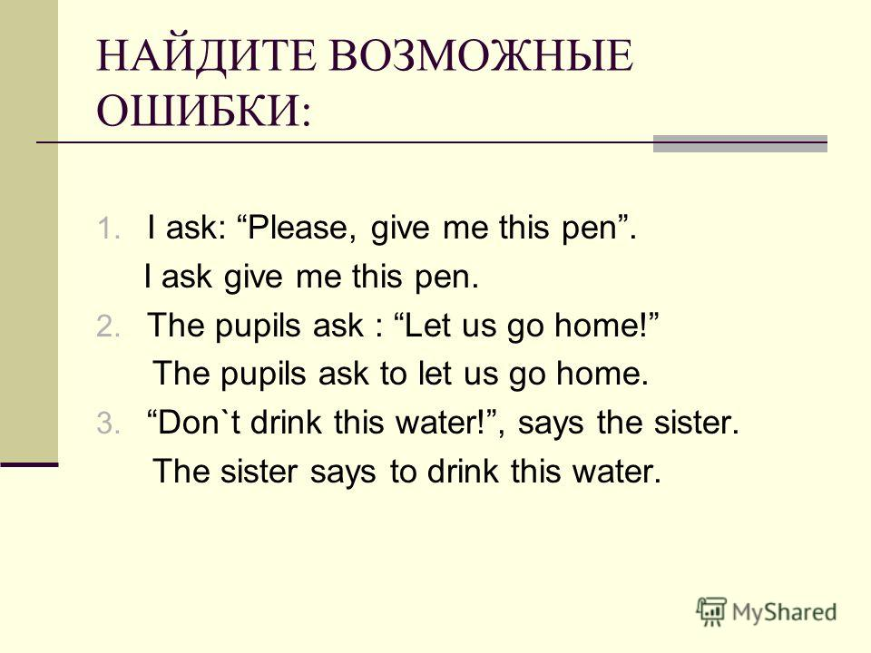 НАЙДИТЕ ВОЗМОЖНЫЕ ОШИБКИ: 1. I ask: Please, give me this pen. I ask give me this pen. 2. The pupils ask : Let us go home! The pupils ask to let us go home. 3. Don`t drink this water!, says the sister. The sister says to drink this water.