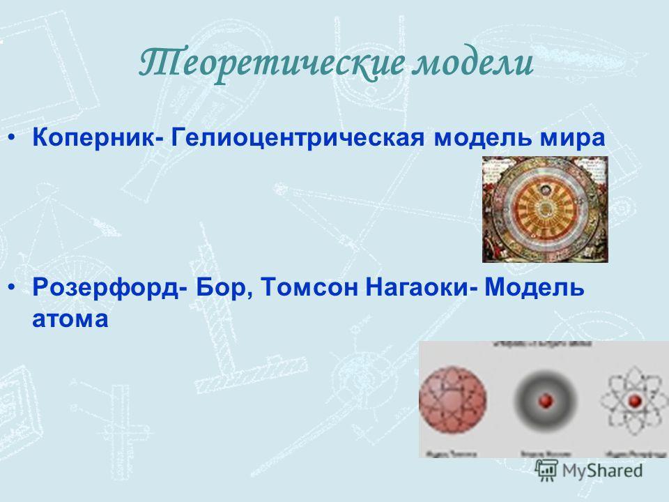 Теоретические модели Коперник- Гелиоцентрическая модель мира Розерфорд- Бор, Томсон Нагаоки- Модель атома