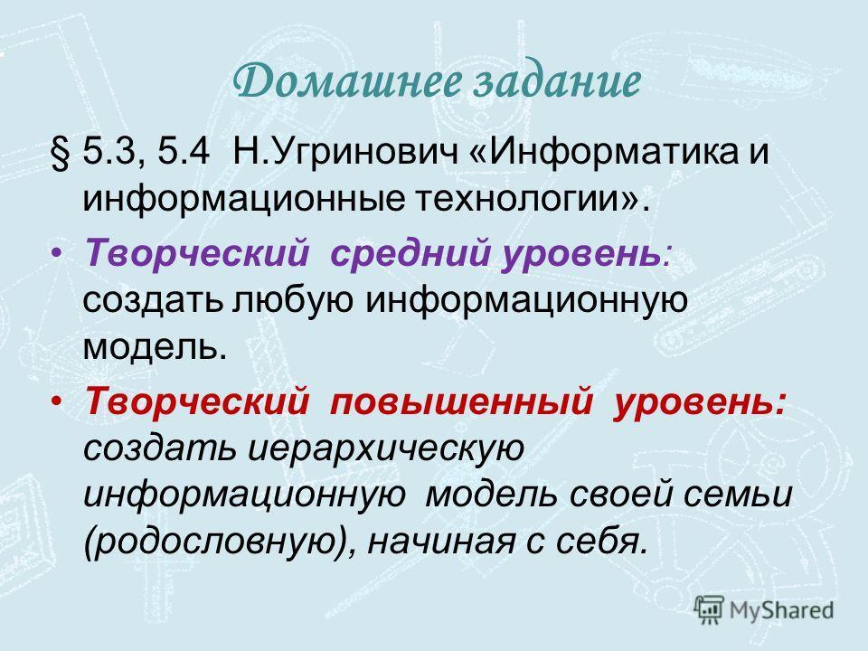 §5.3, 5.4 Н.Угринович «Информатика и информационные технологии». Творческий средний уровень: создать любую информационную модель. Творческий повышенный уровень: создать иерархическую информационную модель своей семьи (родословную), начиная с себя. До