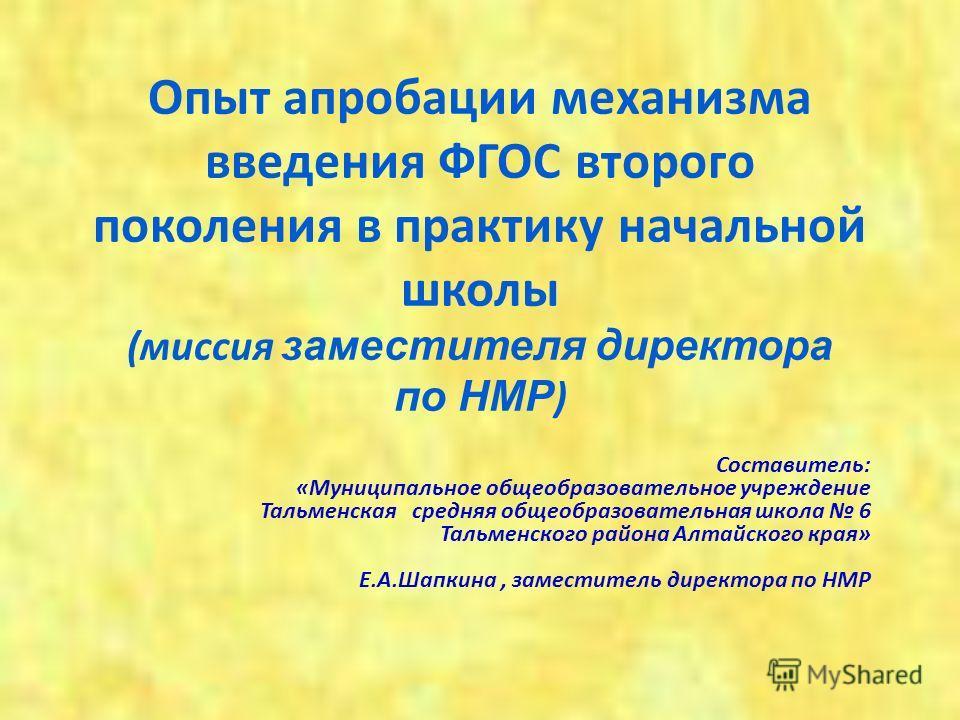 Опыт апробации механизма введения ФГОС второго поколения в практику начальной школы (миссия заместителя директора по НМР ) Составитель: «Муниципальное общеобразовательное учреждение Тальменская средняя общеобразовательная школа 6 Тальменского района