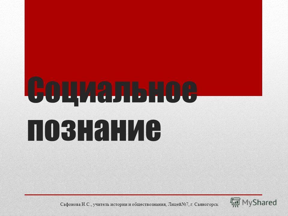 Социальное познание Сафонова Н.С., учитель истории и обществознания, Лицей7, г. Саяногорск