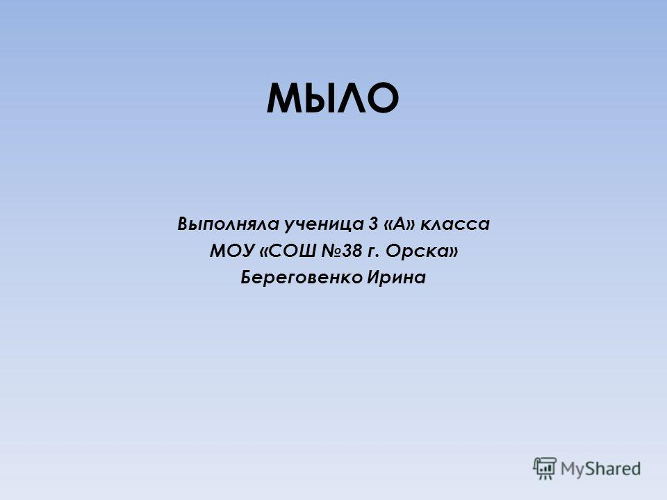 МЫЛО Выполняла ученица 3 «А» класса МОУ «СОШ 38 г. Орска» Береговенко Ирина