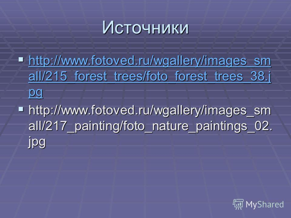 Источники http://www.fotoved.ru/wgallery/images_sm all/215_forest_trees/foto_forest_trees_38.j pg http://www.fotoved.ru/wgallery/images_sm all/215_forest_trees/foto_forest_trees_38.j pg http://www.fotoved.ru/wgallery/images_sm all/215_forest_trees/fo