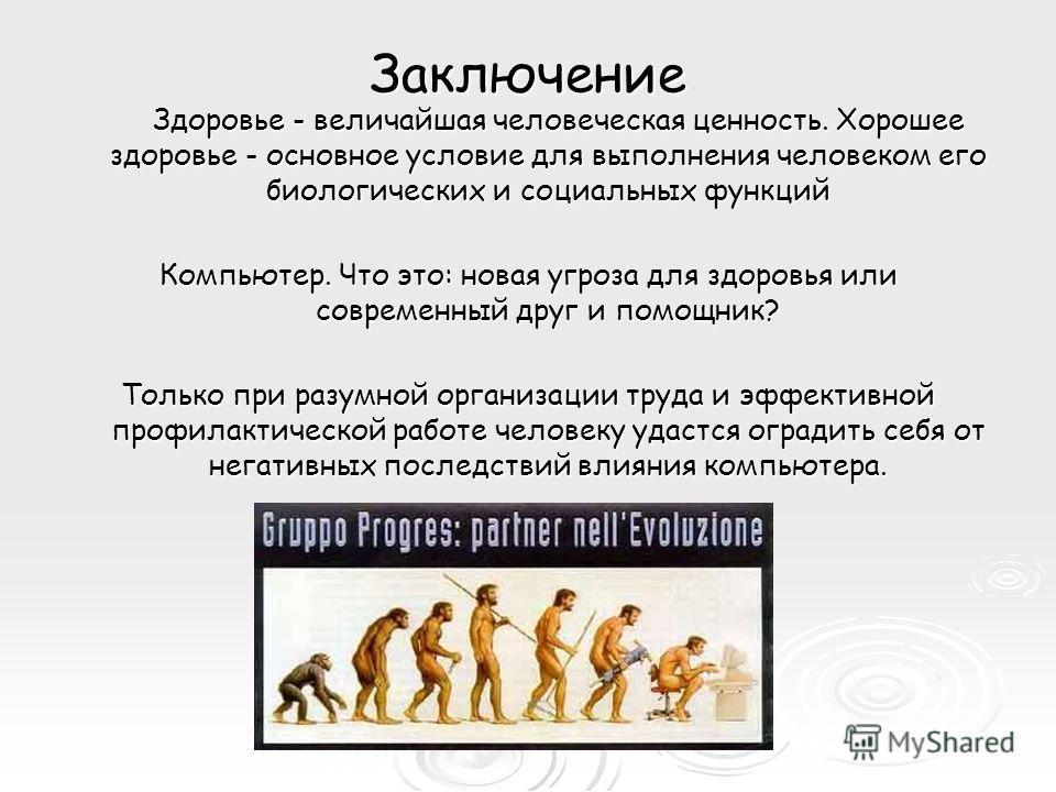 Заключение Здоровье - величайшая человеческая ценность. Хорошее здоровье - основное условие для выполнения человеком его биологических и социальных функций Здоровье - величайшая человеческая ценность. Хорошее здоровье - основное условие для выполнени