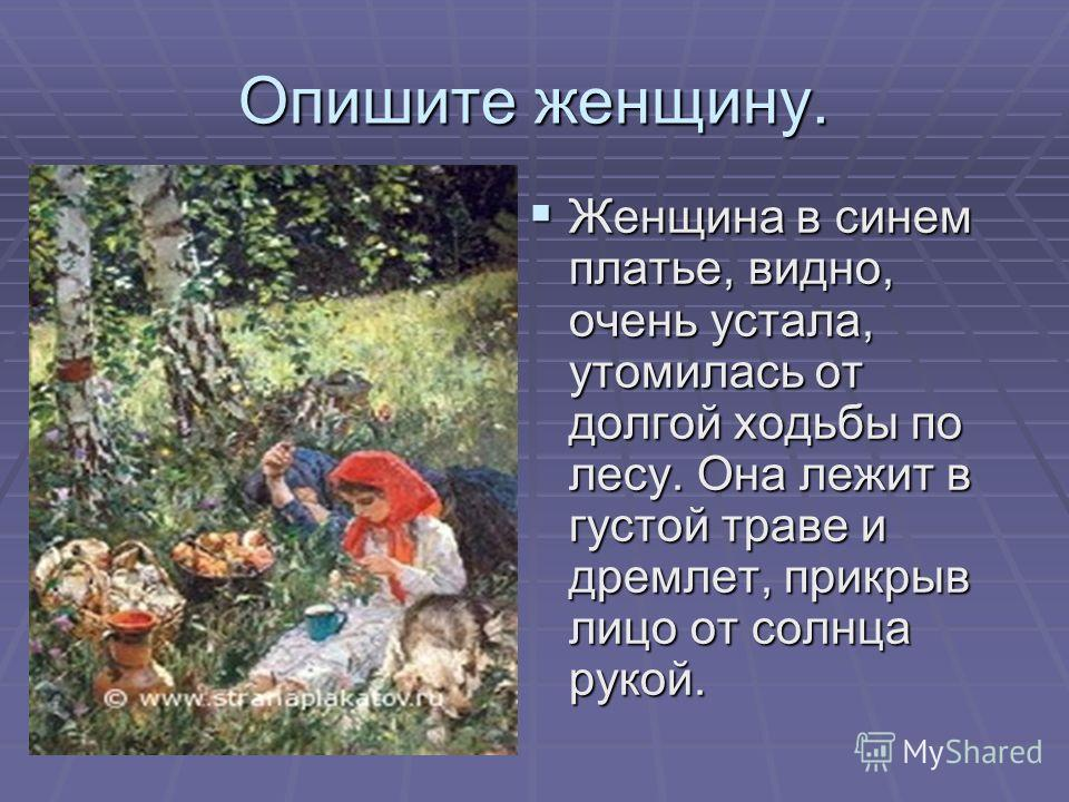 Опишите женщину. Женщина в синем платье, видно, очень устала, утомилась от долгой ходьбы по лесу. Она лежит в густой траве и дремлет, прикрыв лицо от солнца рукой.