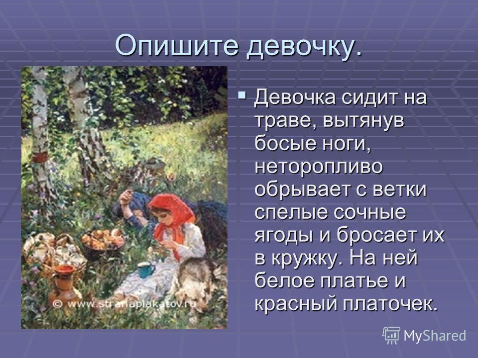 Опишите девочку. Девочка сидит на траве, вытянув босые ноги, неторопливо обрывает с ветки спелые сочные ягоды и бросает их в кружку. На ней белое платье и красный платочек.