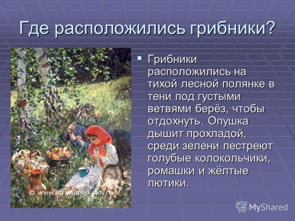 Где расположились грибники? Грибники расположились на тихой лесной полянке в тени под густыми ветвями берёз, чтобы отдохнуть. Опушка дышит прохладой, среди зелени пестреют голубые колокольчики, ромашки и жёлтые лютики.