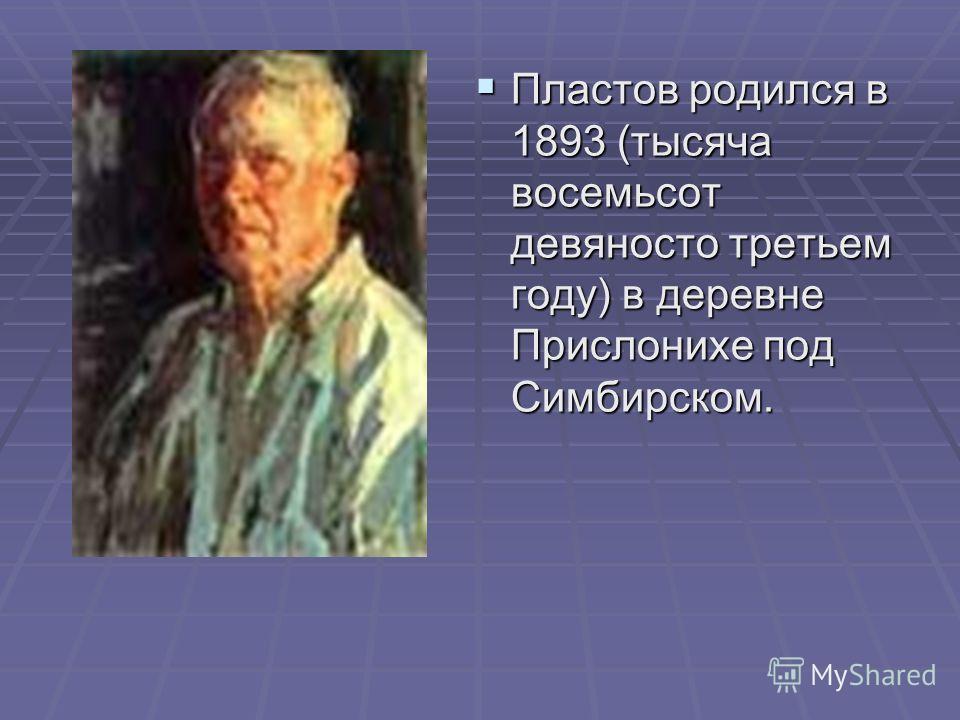 Пластов родился в 1893 (тысяча восемьсот девяносто третьем году) в деревне Прислонихе под Симбирском.
