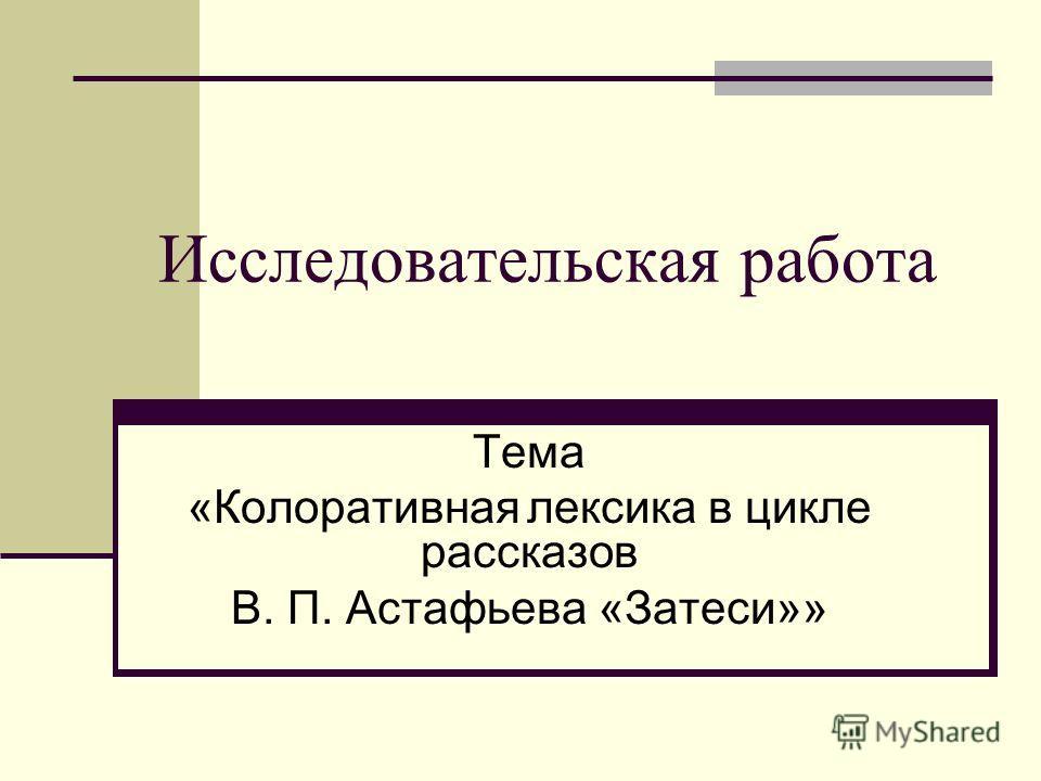 Исследовательская работа Тема «Колоративная лексика в цикле рассказов В. П. Астафьева «Затеси»»