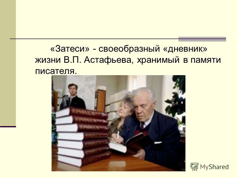 «Затеси» - своеобразный «дневник» жизни В.П. Астафьева, хранимый в памяти писателя.