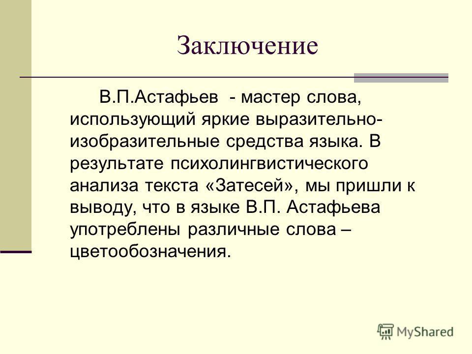 Заключение В.П.Астафьев - мастер слова, использующий яркие выразительно- изобразительные средства языка. В результате психолингвистического анализа текста «Затесей», мы пришли к выводу, что в языке В.П. Астафьева употреблены различные слова – цветооб