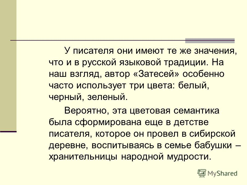 У писателя они имеют те же значения, что и в русской языковой традиции. На наш взгляд, автор «Затесей» особенно часто использует три цвета: белый, черный, зеленый. Вероятно, эта цветовая семантика была сформирована еще в детстве писателя, которое он
