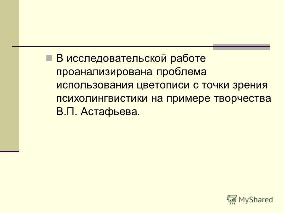 В исследовательской работе проанализирована проблема использования цветописи с точки зрения психолингвистики на примере творчества В.П. Астафьева.