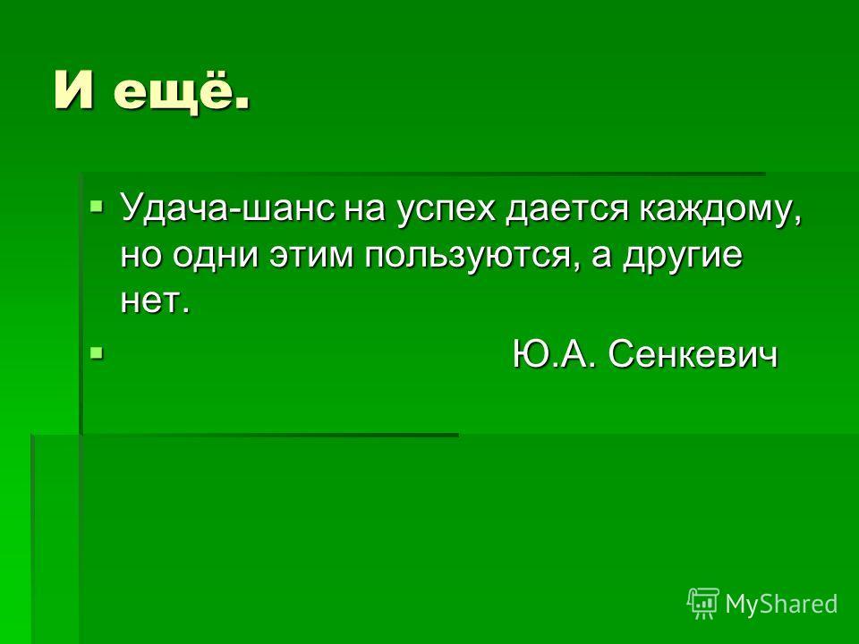 И ещё. Удача-шанс на успех дается каждому, но одни этим пользуются, а другие нет. Удача-шанс на успех дается каждому, но одни этим пользуются, а другие нет. Ю.А. Сенкевич Ю.А. Сенкевич