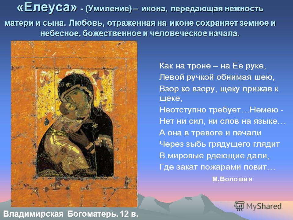 Владимирская Богоматерь. 12 в. «Елеуса» - (Умиление) – икона, передающая нежность матери и сына. Любовь, отраженная на иконе сохраняет земное и небесное, божественное и человеческое начала.