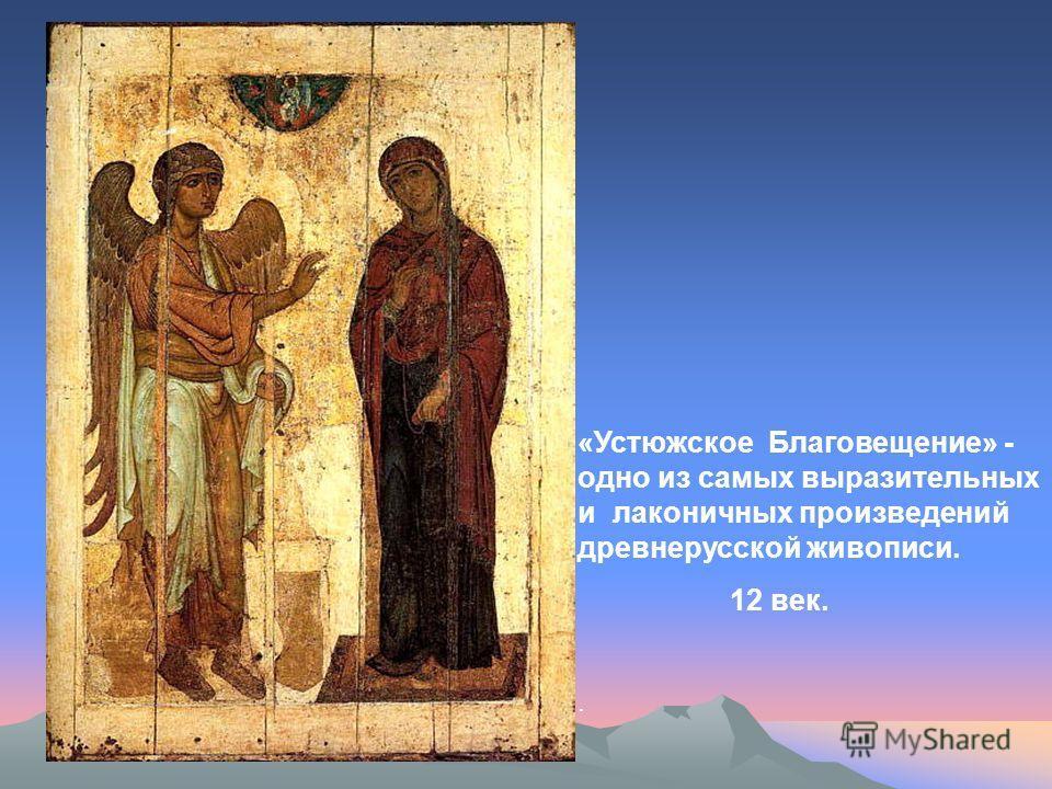 «Устюжское Благовещение» - одно из самых выразительных и лаконичных произведений древнерусской живописи. 12 век..