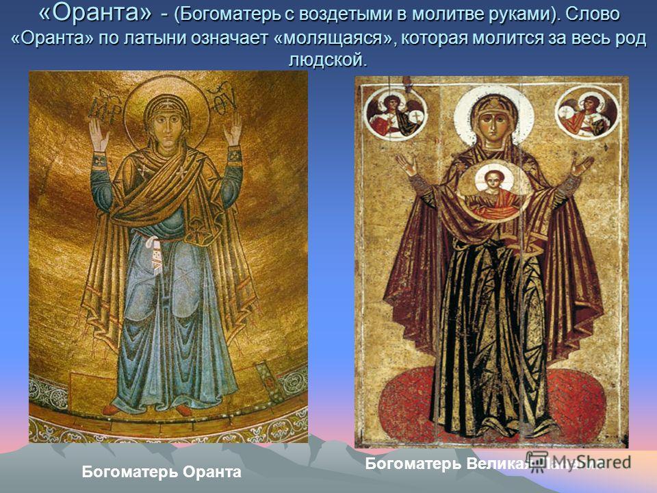 «Оранта» - (Богоматерь с воздетыми в молитве руками). Слово «Оранта» по латыни означает «молящаяся», которая молится за весь род людской. Богоматерь Оранта Богоматерь Великая Панагия