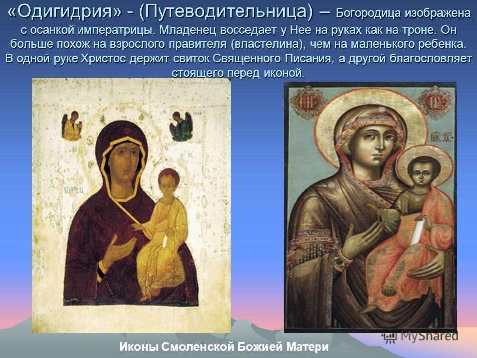 «Одигидрия» - (Путеводительница) – Богородица изображена с осанкой императрицы. Младенец восседает у Нее на руках как на троне. Он больше похож на взрослого правителя (властелина), чем на маленького ребенка. В одной руке Христос держит свиток Священн