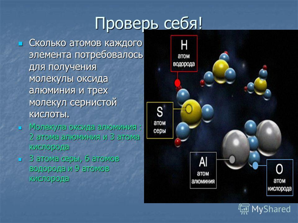 Проверь себя! Сколько атомов каждого элемента потребовалось для получения молекулы оксида алюминия и трех молекул сернистой кислоты. Сколько атомов каждого элемента потребовалось для получения молекулы оксида алюминия и трех молекул сернистой кислоты