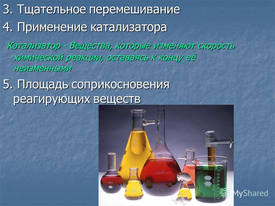 3. Тщательное перемешивание 4. Применение катализатора Катализатор - Вещества, которые изменяют скорость химической реакции, оставаясь к концу её неизменными Катализатор - Вещества, которые изменяют скорость химической реакции, оставаясь к концу её н
