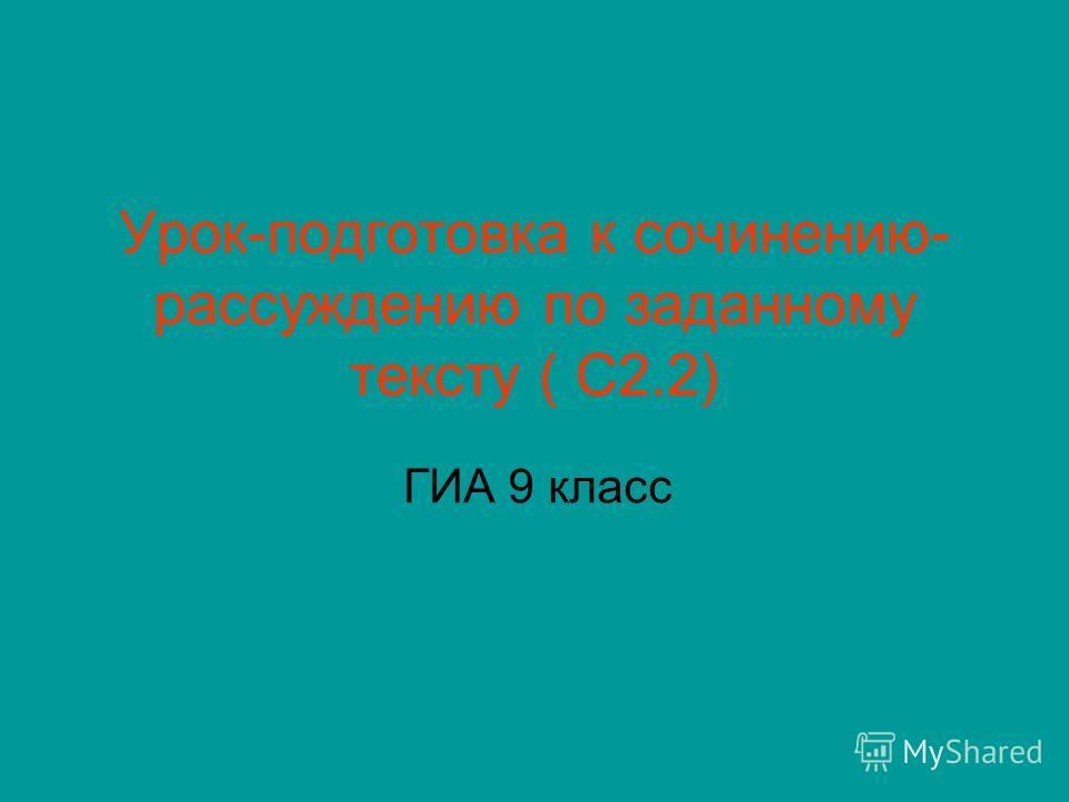 Урок-подготовка к сочинению- рассуждению по заданному тексту ( С2.2) ГИА 9 класс