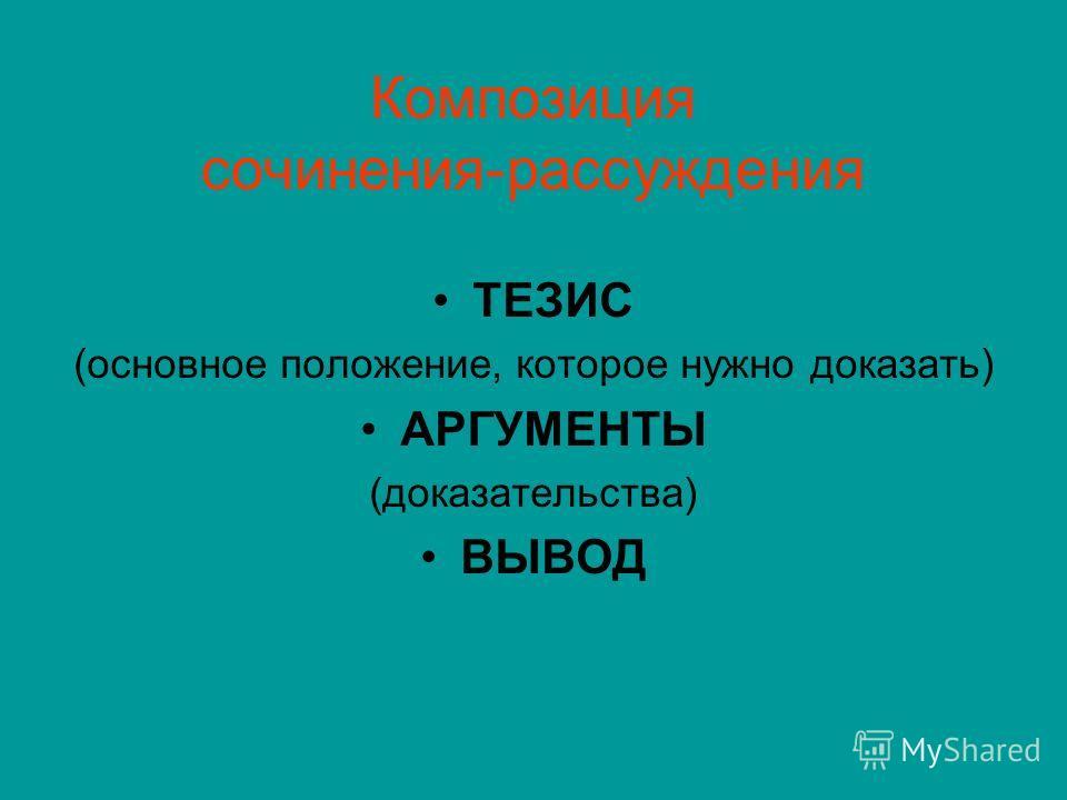 Композиция сочинения-рассуждения ТЕЗИС (основное положение, которое нужно доказать) АРГУМЕНТЫ (доказательства) ВЫВОД