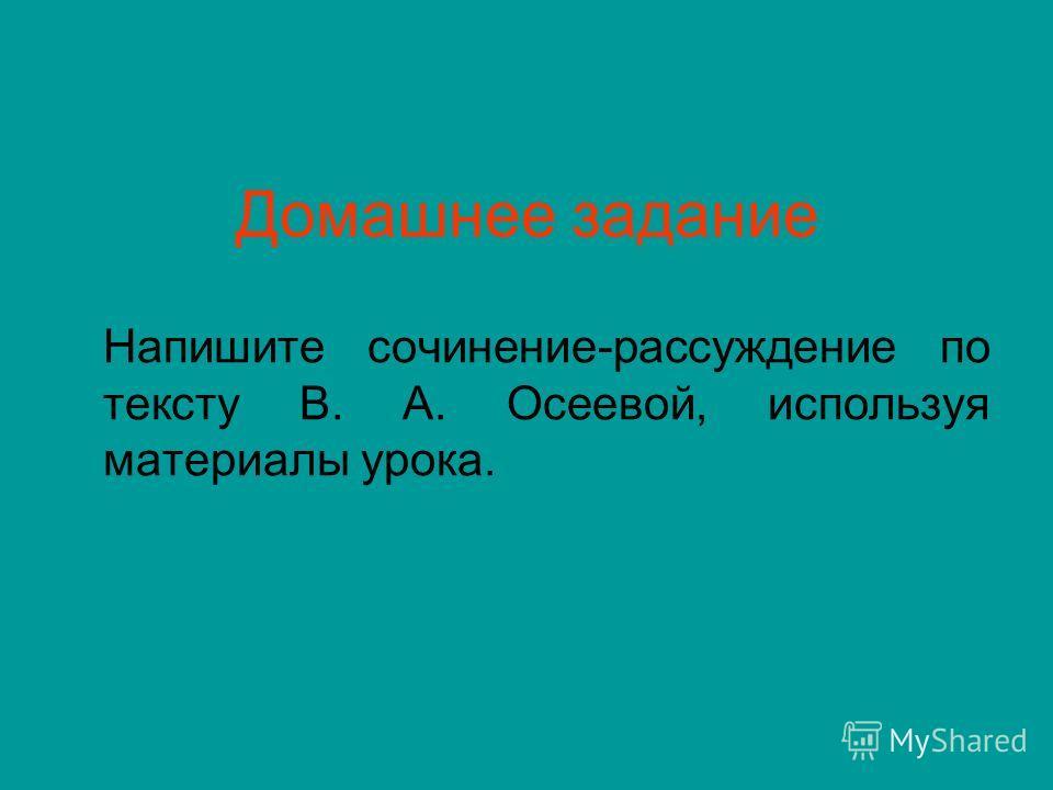 Домашнее задание Напишите сочинение-рассуждение по тексту В. А. Осеевой, используя материалы урока.